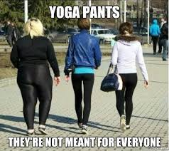 Fat Girl Yoga Pants Meme - yoga pants theyre not meant for everyone spot me girl