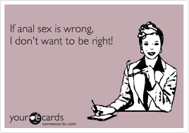 Anal Sex Meme - if anal sex is wrong i don t want to be right confession ecard