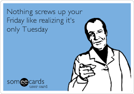 E Card Memes - nothing screws up your friday like realizing it s only tuesday