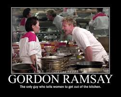 Chef Gordon Ramsay Meme - gordon ramsay the only guy who tells women to get out of the