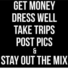 Get Money Meme - get money dress well take trips post pics stay out the mix get