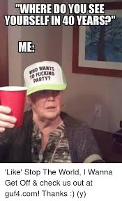 Fucking Memes - where do you see yourself in 40 years me wants o fucking party
