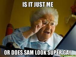 Super Gay Meme - is it just me or does sam look super gay make a meme