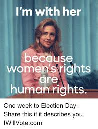 Womens Rights Memes - i m with her because women s rights are human rights one week to