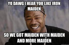 Iron Maiden Memes - yo dawg i hear you like iron maiden so we got maiden with maiden
