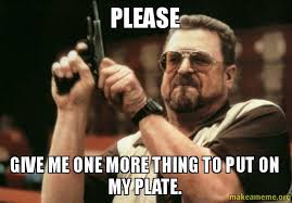 One More Thing Meme - please give me one more thing to put on my plate make a meme