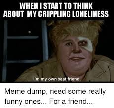 Funny Best Friend Memes - whenistart to think about mycrippling loneliness i m my own best