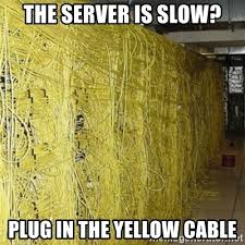 Cable Meme - the server is slow plug in the yellow cable ethernet meme
