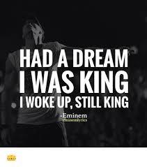 I Had A Dream Meme - had a dream i was king i woke up still king eminem eminemlyrics