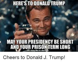 Donald Trump Meme - heres to donald trump may your presidency be short and 9778220