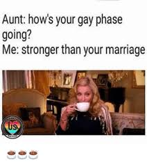 Your Gay Meme - aunt how s your gay phase going me stronger than your marriage atro