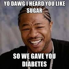 Diabetes Memes - yo dawg i heard you like sugar so we gave you diabetes create meme