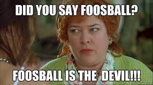Waterboy Meme - did you say foosball foosball is the devil waterboy devil