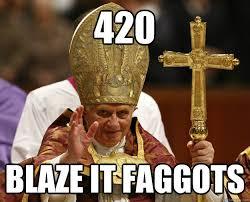 420 Blaze It Meme - 420 blaze it faggots pope logic quickmeme
