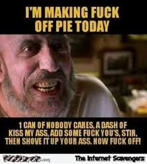 Fuck Off Memes - i m making fuck off pie today sarcastic humor pmslweb