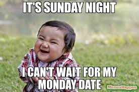 Sunday Night Meme - it s sunday night i can t wait for my monday date meme evil