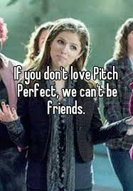 Pitch Perfect Meme - if you don t love pitch perfect we can t be friends so true