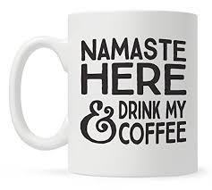 Funny Coffee Mugs Amazon Com Namaste Here And Drink My Coffee Funny Coffee Mug