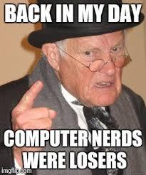 Nerds Meme - back in my day meme imgflip