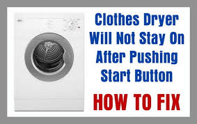 Kenmore Dishwasher Will Not Start Clothes Dryer Will Not Stay On After Pushing Start Button