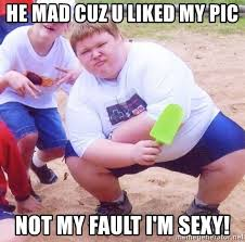 Mad Kid Meme - he mad cuz u liked my pic not my fault i m sexy obese gangster