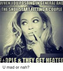 U Mad Or Nah Meme - when you postingin generaland theshoestart fttinga couple ople they