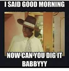Can You Dig It Meme - i said good morning now can you dig it babbyyy meme on me me
