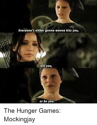 Hunger Games Meme - everyone s either gonna wanna kiss you kill you or be you the