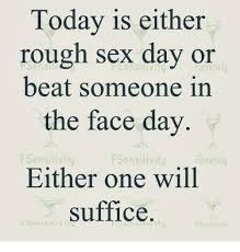 Rough Sex Meme - today is either rough sex day or beat someone in the face day f