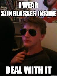 Sun Glasses Meme - i wear sunglasses inside deal with it deal with it dave quickmeme