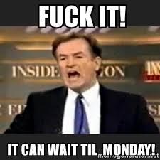 It Can Wait Meme - fuck it it can wait til monday angry bill o reilly meme generator