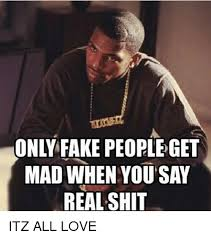 Fake People Memes - only fake peopleget mad when you say real shit itz all love fake