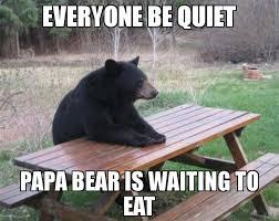 Be Quiet Meme - everyone be quiet papa bear is waiting to eat meme bad luck bear