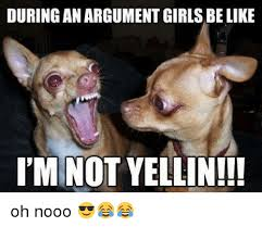 Oh Nooo Meme - during an argument girls be like i mnot yellin oh nooo be