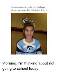 School Today Meme - when someone hurts your feelings you try to act like it didn t
