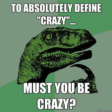 Define A Meme - to absolutely define crazy must you be crazy philosoraptor