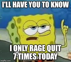 Rage Quit Meme - i ll have you to know i only rage quit 7 times today