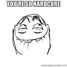 So Hardcore Meme - you re so hardcore pfft meme generator