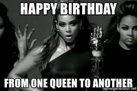 Beyonce Birthday Meme - happy birthday from one queen to another beyonce single ladies