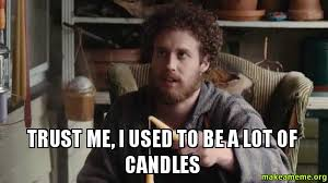 Candles Meme - trust me i used to be a lot of candles make a meme