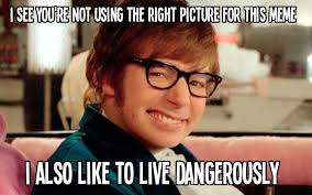 I Also Like To Live Dangerously Meme - opps i did it again ahahahaha i too like to live dangerously