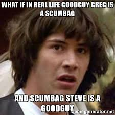 Scumbag Meme Generator - what if in real life goodguy greg is a scumbag and scumbag steve