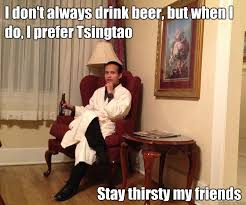 Stay Thirsty My Friends Meme - i don t always drink beer but when i do i prefer tsingtao stay