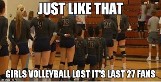 Volleyball Meme - just like that girls volleyball lost it s last 27 fans meme