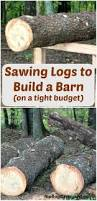 How To Build A Stump by Sawing Logs To Build A Barn On A Tight Budget The Flip Flop