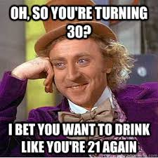Turning 30 Meme - oh so you re turning 30 i bet you want to drink like you re 21