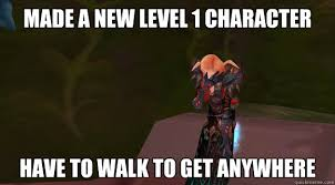 World Of Warcraft Memes - made a new level 1 character have to walk to get anywhere first