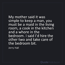 whore in the bedroom quote jerry hall quote my mother said it was simple to keep a man you