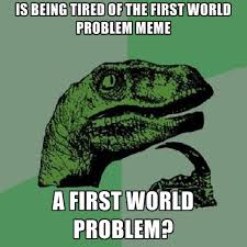 Being Tired Meme - is being tired of the first world problem meme a first world problem