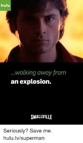 Save Me Meme - hulu walking away from an explosion smallville seriously save me